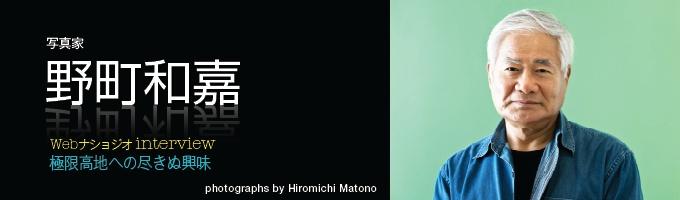 日本のドキュメンタリー写真界を牽引し、海外でも著名な野町和嘉さんが今年7月、写真集『極限高地』を出版する。チベット、アンデス、エチオピアといった標高2000メートルから4000メートルを超す高地に生きる人々の暮らしと信仰を、30年以上かけて追い続けてきたものだ。それら高地の魅力と撮影譚をうかがおう。 (インタビュー・文=高橋盛男/写真=的野弘路)
