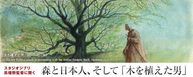 アニメ界の巨匠フレデリック・バック氏の「木を植えた男」は、たった1人の羊飼いの男が砂漠のような荒地に森を甦らせるという奇跡を描いた物語である。「震災からの復興を目指す今こそ、日本に住む多くの人に観てほしい」――こう語るのは、バック氏を我が師と敬愛するスタジオジブリの高畑勲監督だ。バック氏の作品は、現代を生きる私たちに、何を問おうとしているのか。3回にわたって高畑監督に聞く。