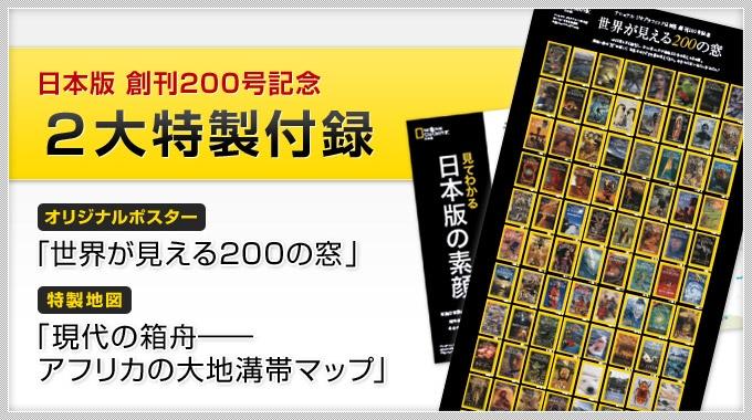 ナショナル ジオグラフィック日本版は、2011年11月号で創刊から通算で200号を数えます。1995年4月の創刊号以来、これまで支えてきてくださった読者のみなさまには「心からの、ありがとう」を、そして、初めてご覧くださっている方には「ナショジオの世界へようこそ!」の気持ちを込めて、本号では2大特製付録をお届けします。